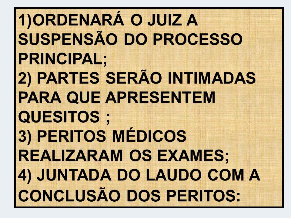 ORDENARÁ O JUIZ A SUSPENSÃO DO PROCESSO PRINCIPAL; 2) PARTES SERÃO INTIMADAS PARA QUE APRESENTEM QUESITOS ; 3) PERITOS MÉDICOS REALIZARAM OS EXAMES; 4) JUNTADA DO LAUDO COM A CONCLUSÃO DOS PERITOS: