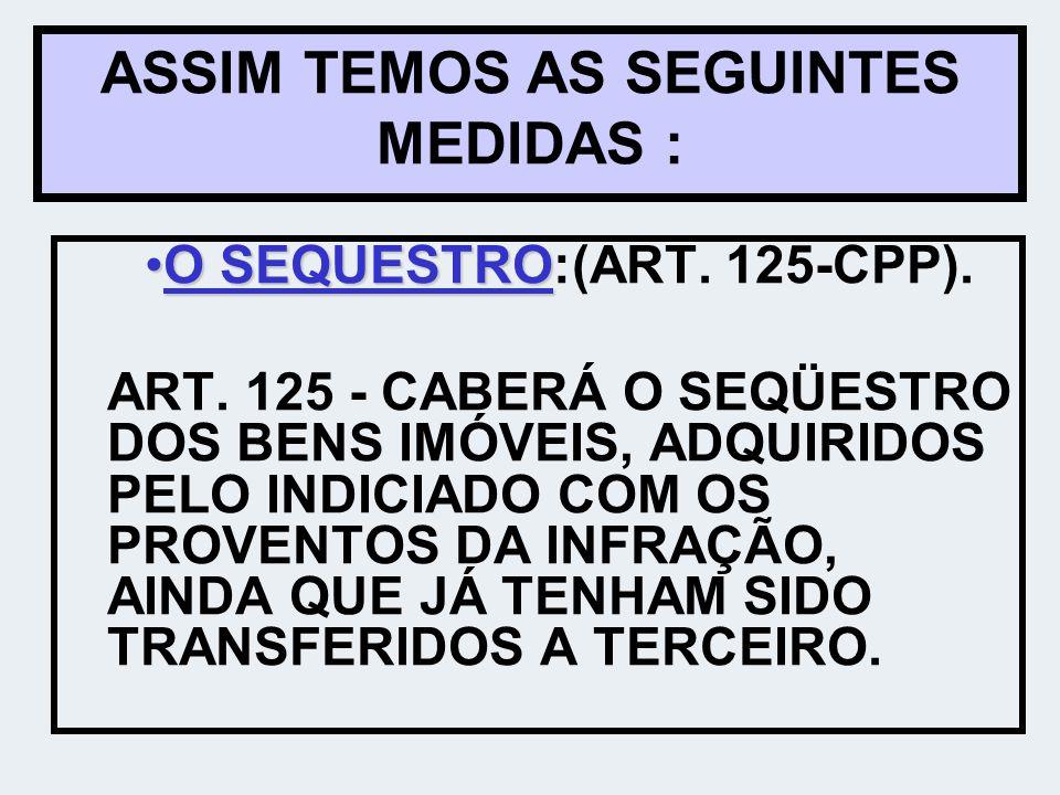 ASSIM TEMOS AS SEGUINTES MEDIDAS : O SEQUESTRO:(ART. 125-CPP).