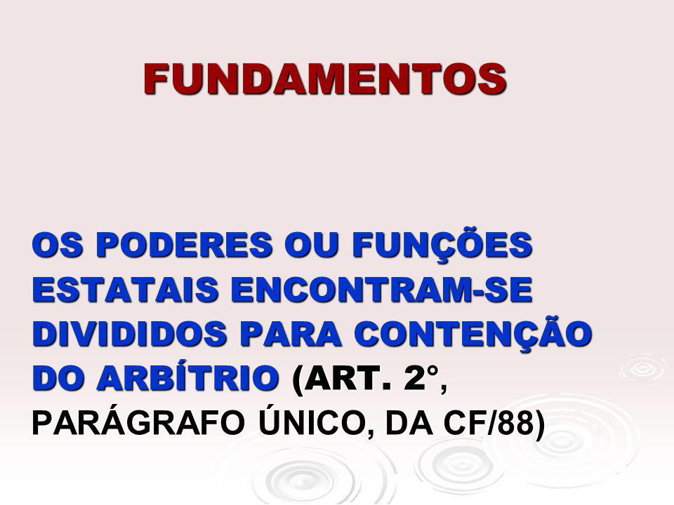 FUNDAMENTOS OS PODERES OU FUNÇÕES ESTATAIS ENCONTRAM-SE DIVIDIDOS PARA CONTENÇÃO DO ARBÍTRIO (ART.