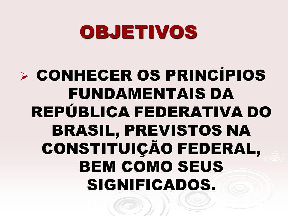 OBJETIVOS CONHECER OS PRINCÍPIOS FUNDAMENTAIS DA REPÚBLICA FEDERATIVA DO BRASIL, PREVISTOS NA CONSTITUIÇÃO FEDERAL, BEM COMO SEUS SIGNIFICADOS.