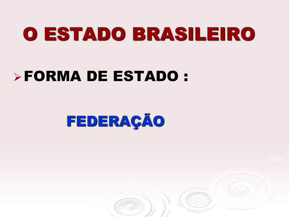 O ESTADO BRASILEIRO FORMA DE ESTADO : FEDERAÇÃO
