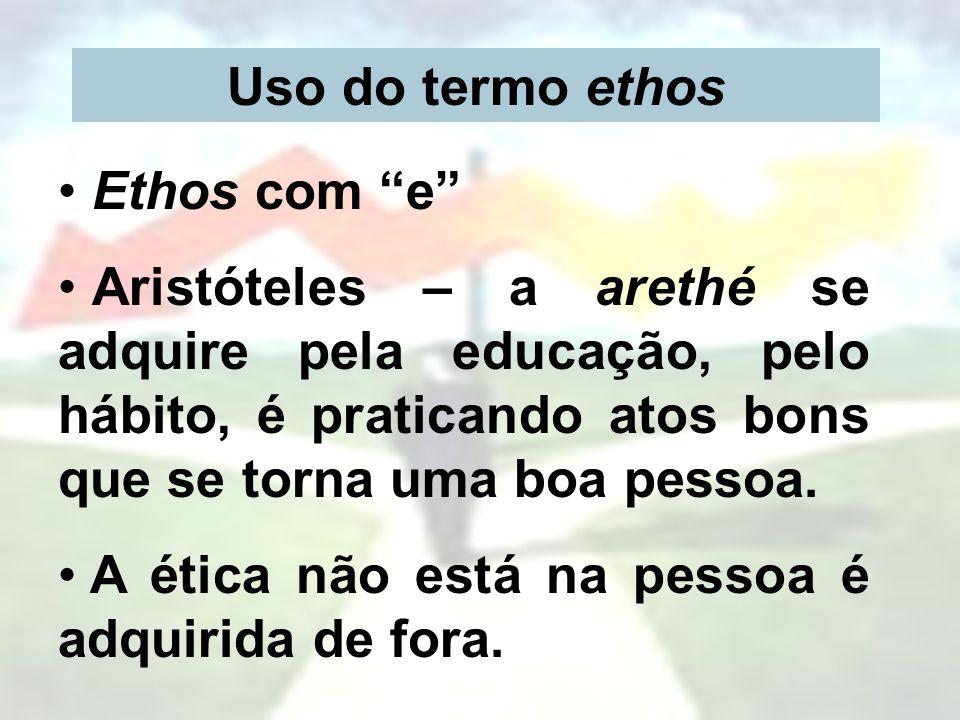 Uso do termo ethos Ethos com e Aristóteles – a arethé se adquire pela educação, pelo hábito, é praticando atos bons que se torna uma boa pessoa.