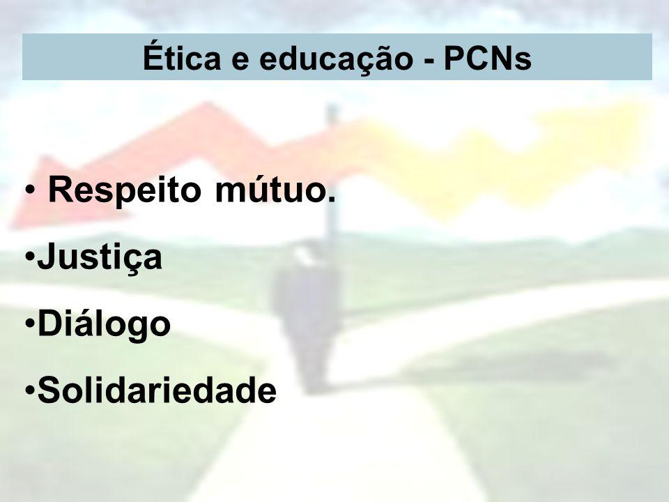 Ética e educação - PCNs Respeito mútuo. Justiça Diálogo Solidariedade