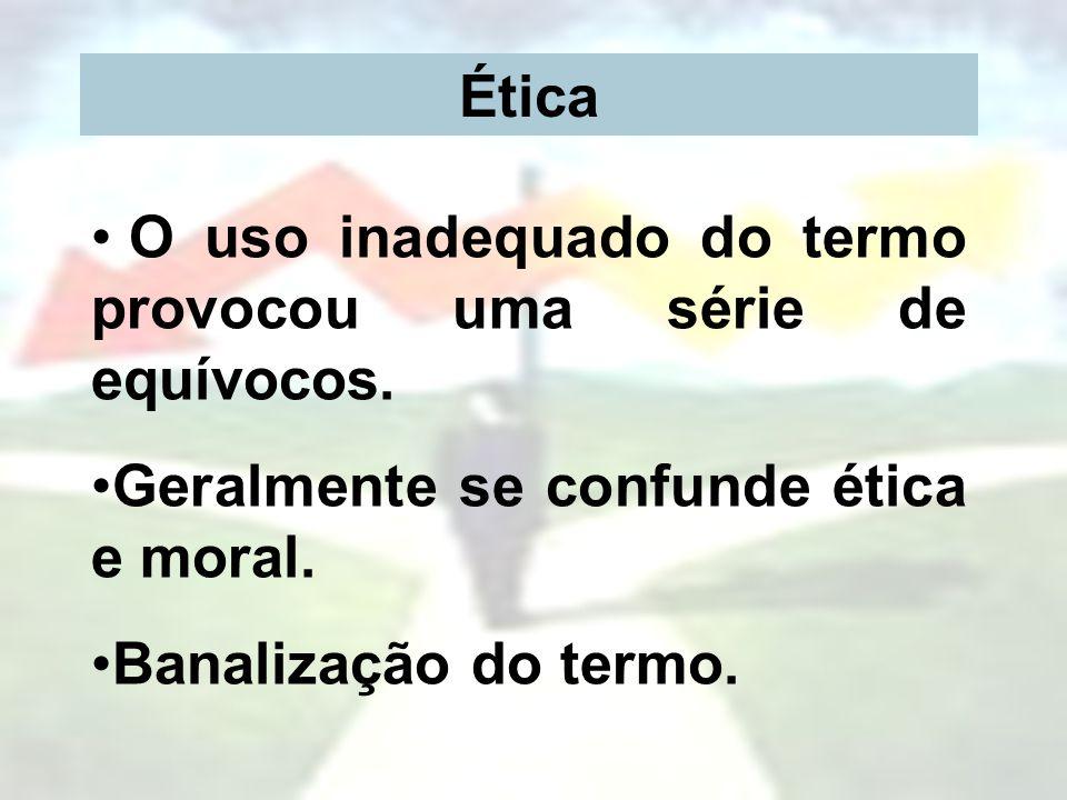 Ética O uso inadequado do termo provocou uma série de equívocos. Geralmente se confunde ética e moral.