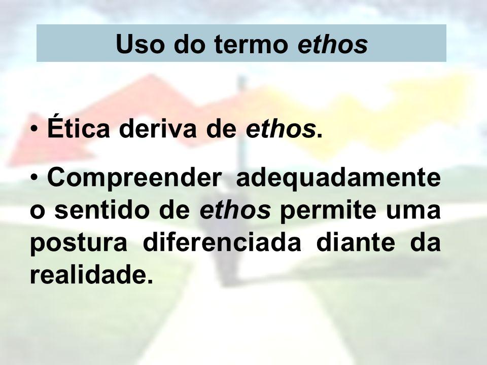Uso do termo ethos Ética deriva de ethos.