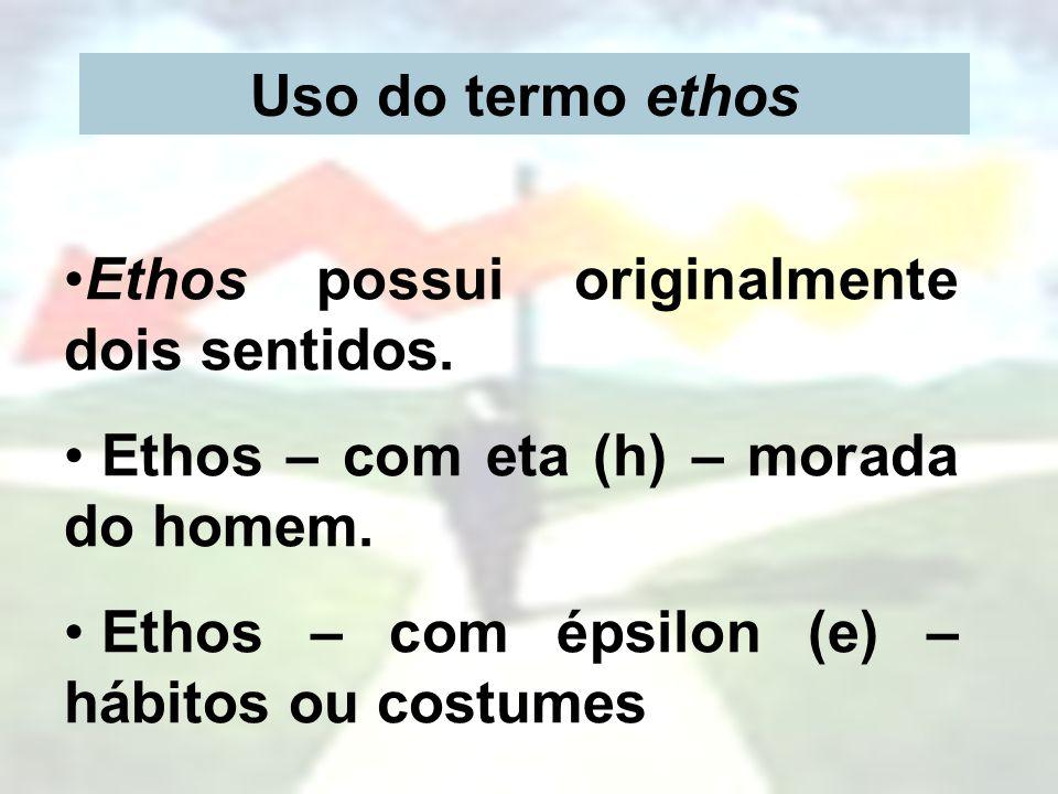 Uso do termo ethos Ethos possui originalmente dois sentidos. Ethos – com eta (h) – morada do homem.