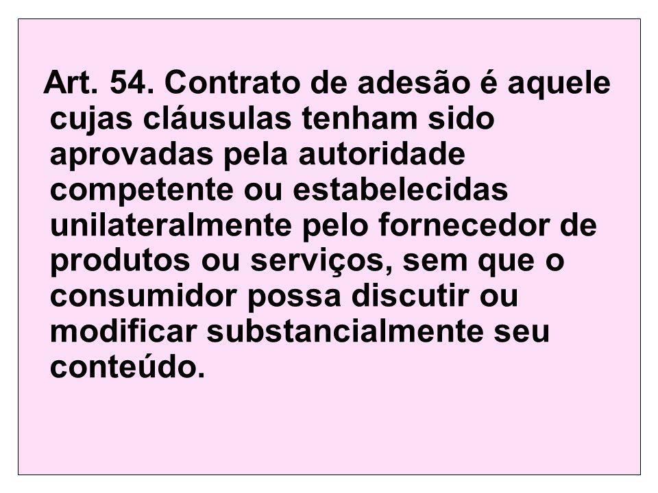 Art. 54. Contrato de adesão é aquele cujas cláusulas tenham sido aprovadas pela autoridade competente ou estabelecidas unilateralmente pelo fornecedor de produtos ou serviços, sem que o consumidor possa discutir ou modificar substancialmente seu conteúdo.