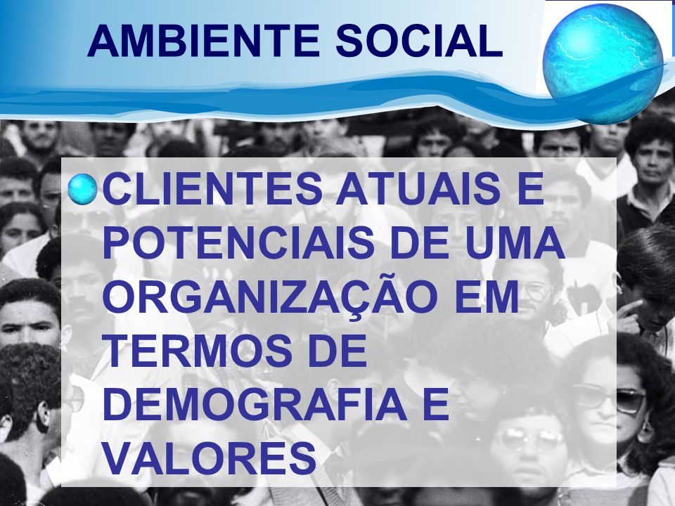 AMBIENTE SOCIAL CLIENTES ATUAIS E POTENCIAIS DE UMA ORGANIZAÇÃO EM TERMOS DE DEMOGRAFIA E VALORES
