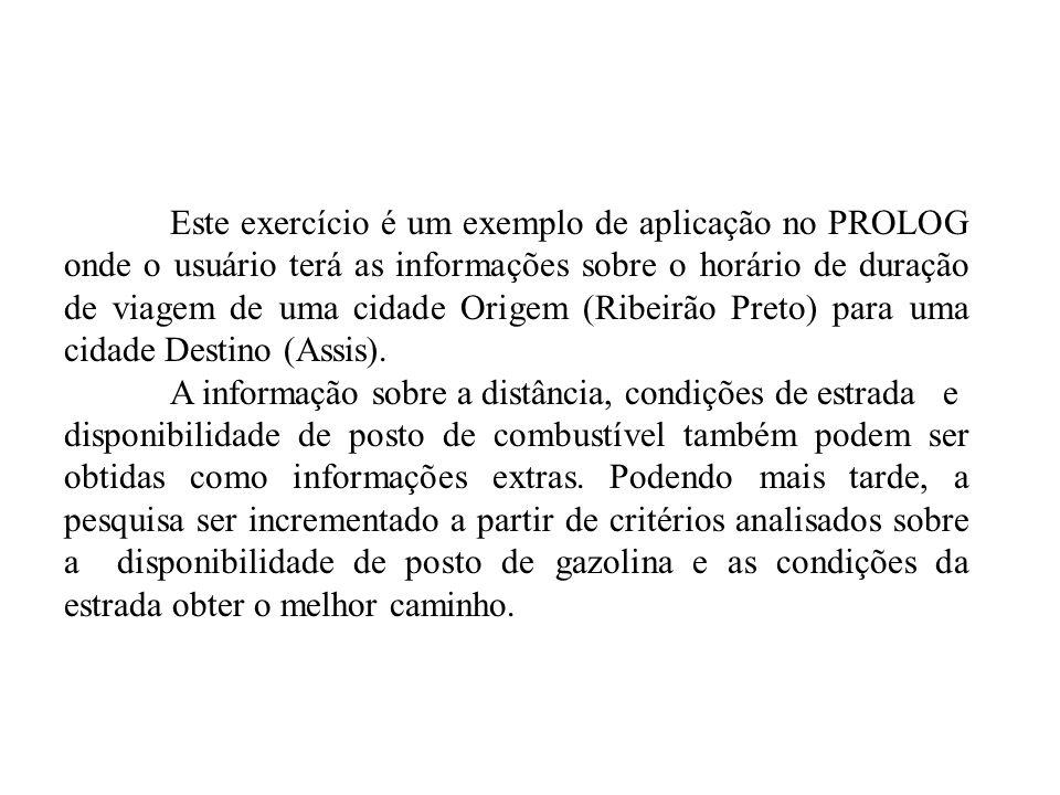 Este exercício é um exemplo de aplicação no PROLOG onde o usuário terá as informações sobre o horário de duração de viagem de uma cidade Origem (Ribeirão Preto) para uma cidade Destino (Assis).