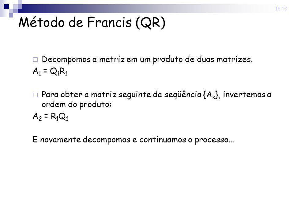 25 Nov 2008 . 16:13 Método de Francis (QR) Decompomos a matriz em um produto de duas matrizes. A1 = Q1R1.