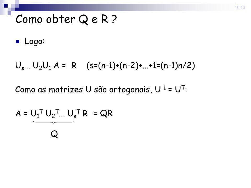 25 Nov 2008 . 16:13 Como obter Q e R Logo: Us... U2U1 A = R (s=(n-1)+(n-2)+...+1=(n-1)n/2) Como as matrizes U são ortogonais, U-1 = UT: