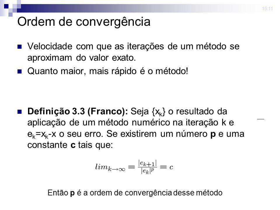 15:11 Ordem de convergência. Velocidade com que as iterações de um método se aproximam do valor exato.