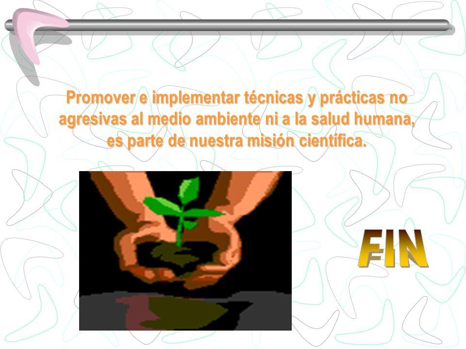 Promover e implementar técnicas y prácticas no agresivas al medio ambiente ni a la salud humana, es parte de nuestra misión científica.