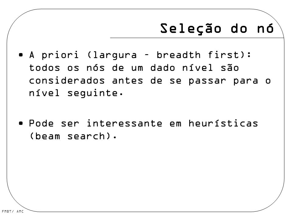 Seleção do nó A priori (largura – breadth first): todos os nós de um dado nível são considerados antes de se passar para o nível seguinte.
