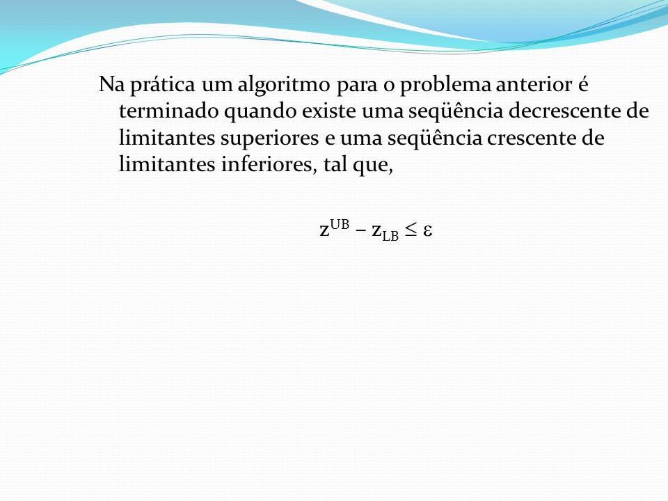 Na prática um algoritmo para o problema anterior é terminado quando existe uma seqüência decrescente de limitantes superiores e uma seqüência crescente de limitantes inferiores, tal que, zUB – zLB  