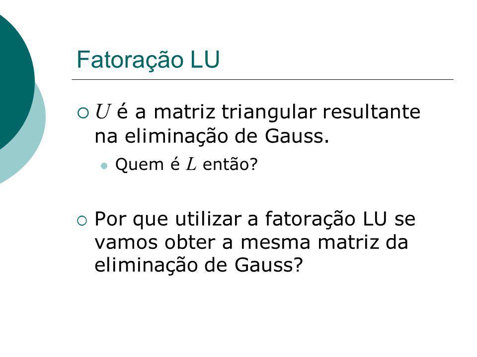 Fatoração LU U é a matriz triangular resultante na eliminação de Gauss. Quem é L então
