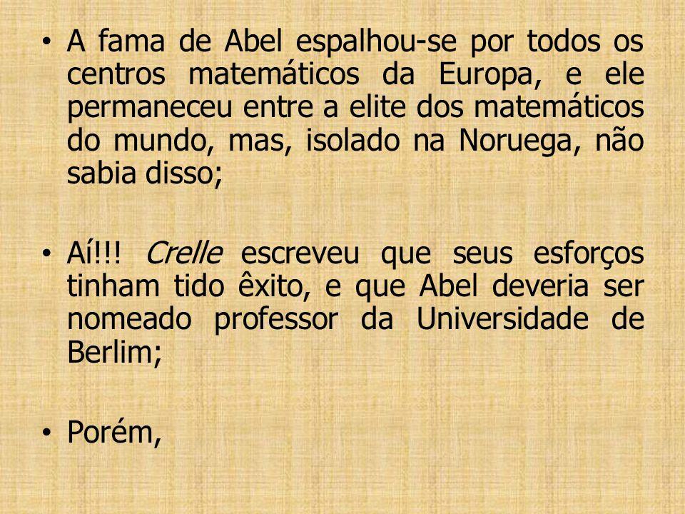 A fama de Abel espalhou-se por todos os centros matemáticos da Europa, e ele permaneceu entre a elite dos matemáticos do mundo, mas, isolado na Noruega, não sabia disso;