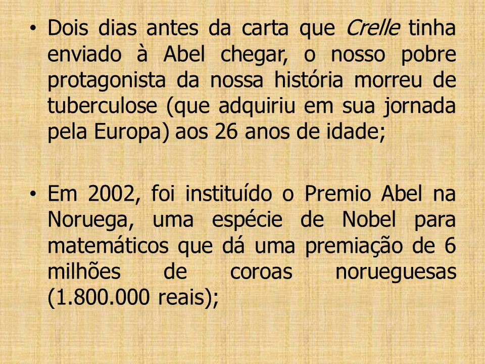 Dois dias antes da carta que Crelle tinha enviado à Abel chegar, o nosso pobre protagonista da nossa história morreu de tuberculose (que adquiriu em sua jornada pela Europa) aos 26 anos de idade;