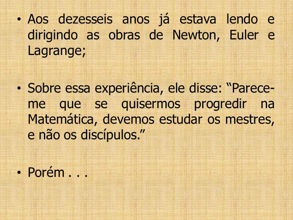 Aos dezesseis anos já estava lendo e dirigindo as obras de Newton, Euler e Lagrange;