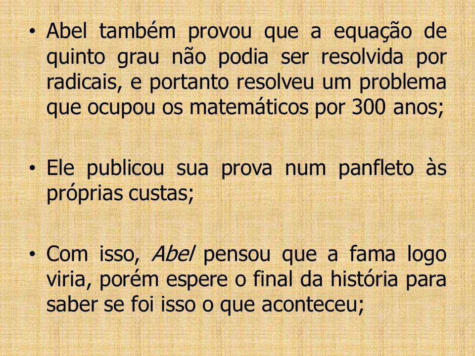 Abel também provou que a equação de quinto grau não podia ser resolvida por radicais, e portanto resolveu um problema que ocupou os matemáticos por 300 anos;