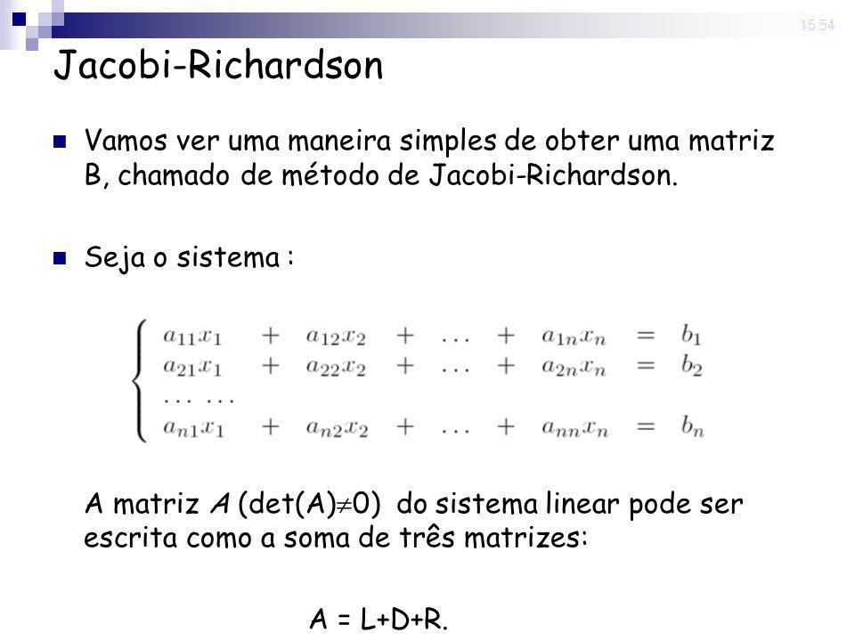 14 Nov 2008 . 15:54 Jacobi-Richardson. Vamos ver uma maneira simples de obter uma matriz B, chamado de método de Jacobi-Richardson.