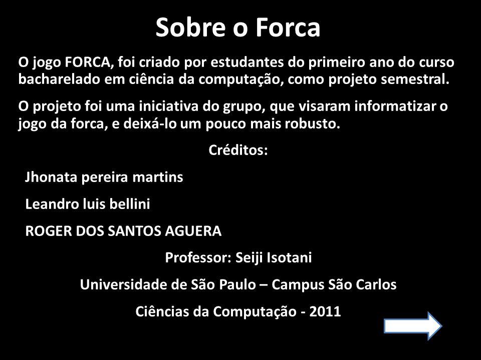 Sobre o Forca O jogo FORCA, foi criado por estudantes do primeiro ano do curso bacharelado em ciência da computação, como projeto semestral.