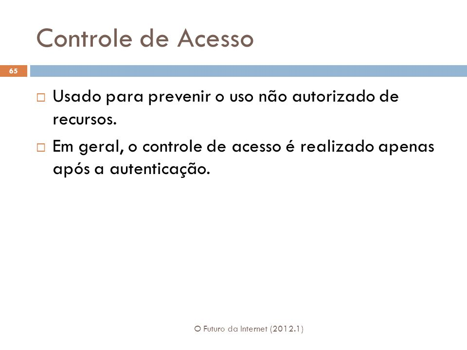 Controle de Acesso Usado para prevenir o uso não autorizado de recursos. Em geral, o controle de acesso é realizado apenas após a autenticação.