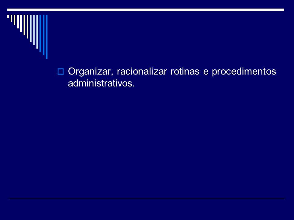 Organizar, racionalizar rotinas e procedimentos administrativos.
