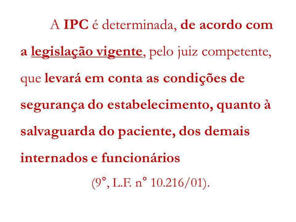 A IPC é determinada, de acordo com a legislação vigente, pelo juiz competente, que levará em conta as condições de segurança do estabelecimento, quanto à salvaguarda do paciente, dos demais internados e funcionários