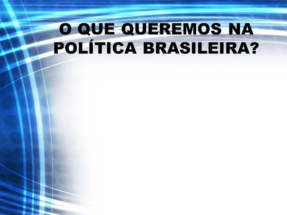 O QUE QUEREMOS NA POLÍTICA BRASILEIRA