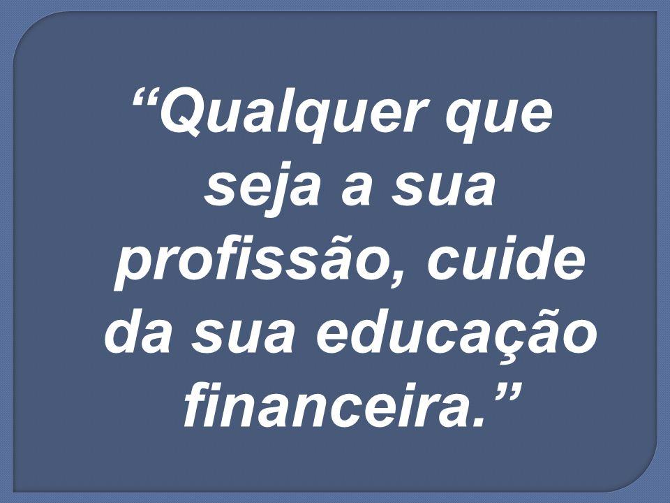 Qualquer que seja a sua profissão, cuide da sua educação financeira.