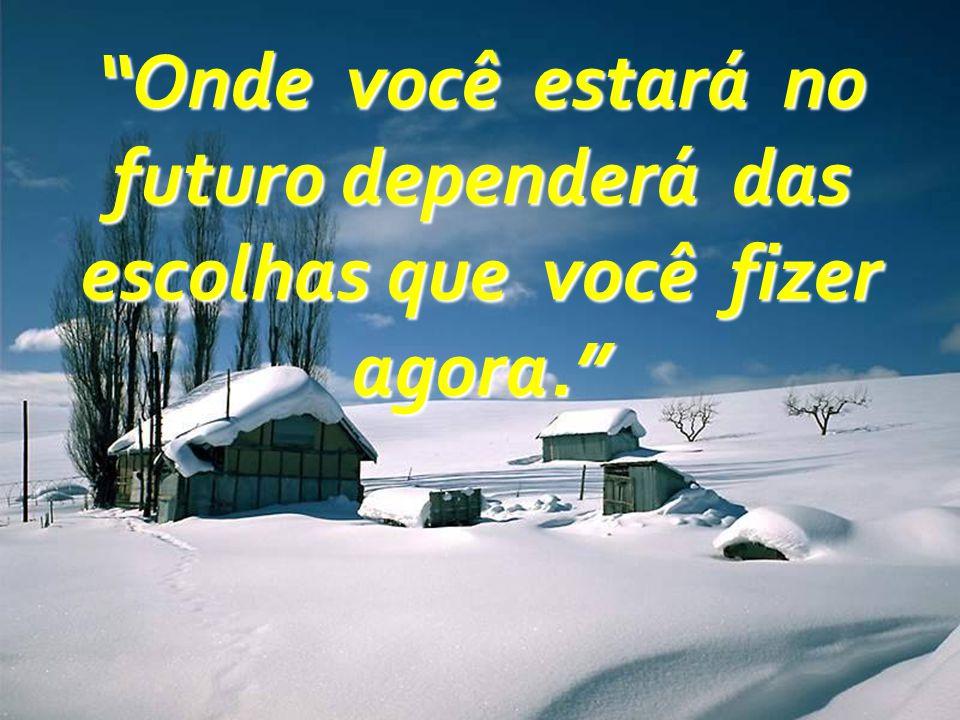 Onde você estará no futuro dependerá das escolhas que você fizer agora.