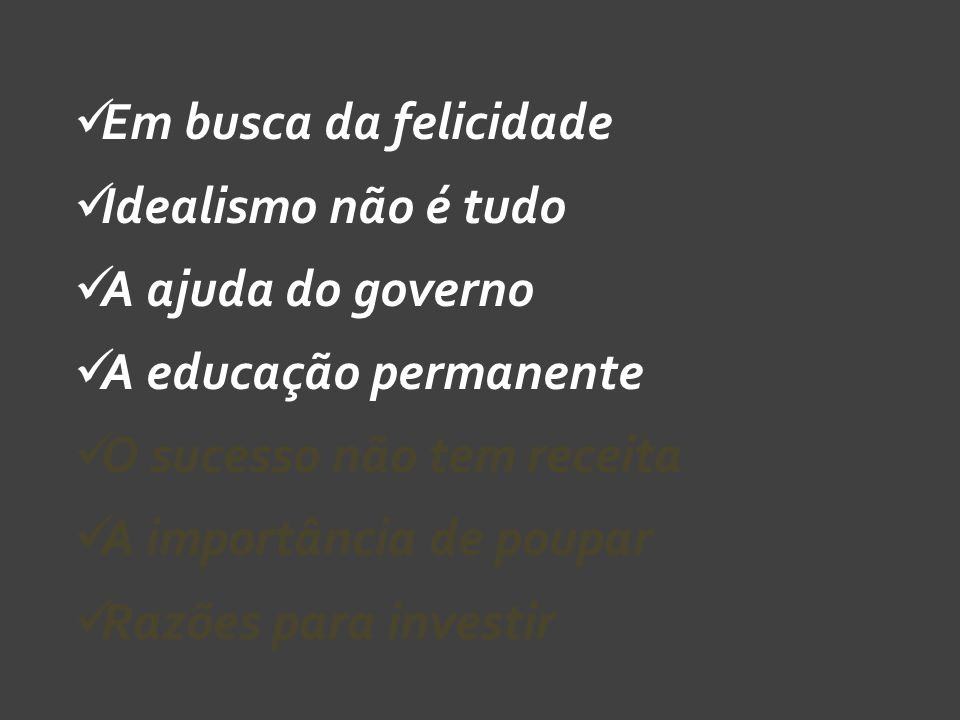Em busca da felicidade Idealismo não é tudo. A ajuda do governo. A educação permanente. O sucesso não tem receita.