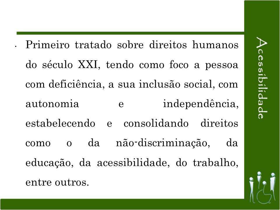 Primeiro tratado sobre direitos humanos do século XXI, tendo como foco a pessoa com deficiência, a sua inclusão social, com autonomia e independência, estabelecendo e consolidando direitos como o da não-discriminação, da educação, da acessibilidade, do trabalho, entre outros.