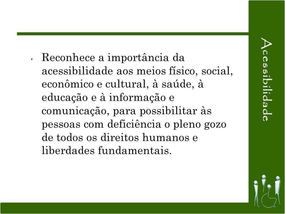 Reconhece a importância da acessibilidade aos meios físico, social, econômico e cultural, à saúde, à educação e à informação e comunicação, para possibilitar às pessoas com deficiência o pleno gozo de todos os direitos humanos e liberdades fundamentais.