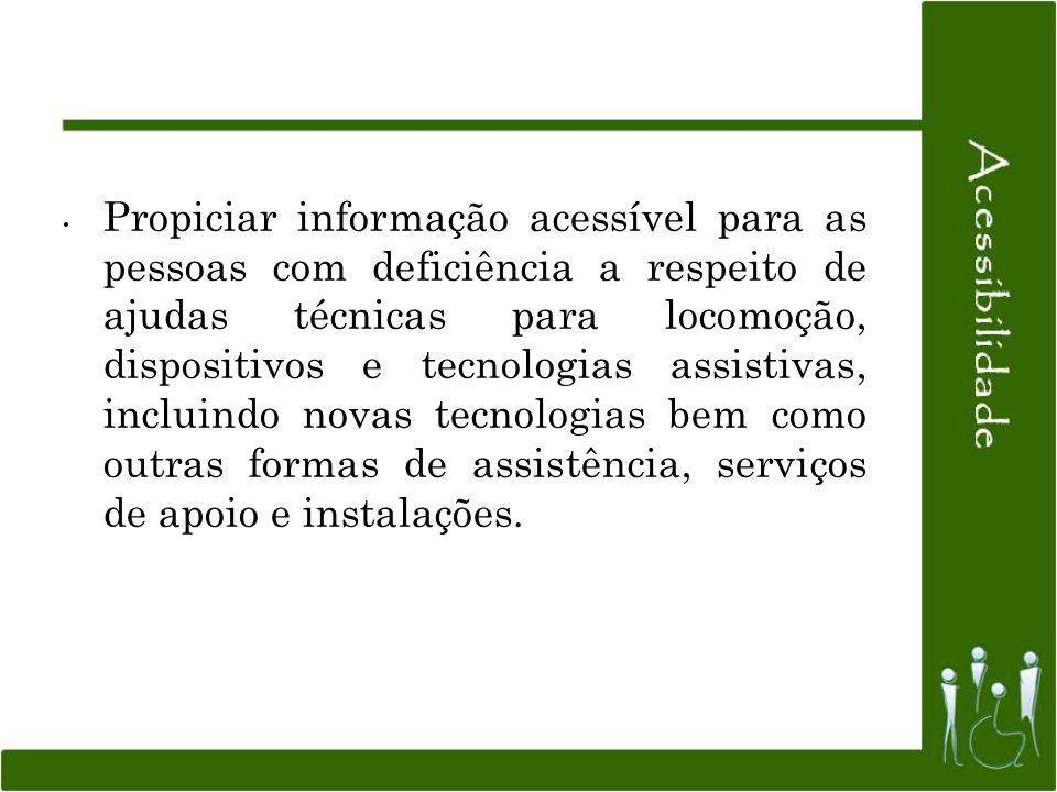 Propiciar informação acessível para as pessoas com deficiência a respeito de ajudas técnicas para locomoção, dispositivos e tecnologias assistivas, incluindo novas tecnologias bem como outras formas de assistência, serviços de apoio e instalações.