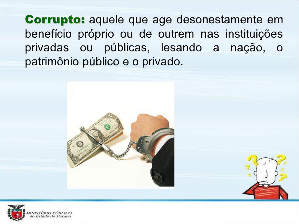 Corrupto: aquele que age desonestamente em benefício próprio ou de outrem nas instituições privadas ou públicas, lesando a nação, o patrimônio público e o privado.