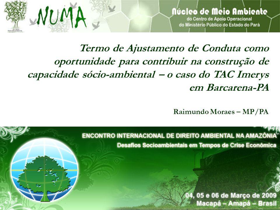 Termo de Ajustamento de Conduta como oportunidade para contribuir na construção de capacidade sócio-ambiental – o caso do TAC Imerys em Barcarena-PA Raimundo Moraes – MP/PA