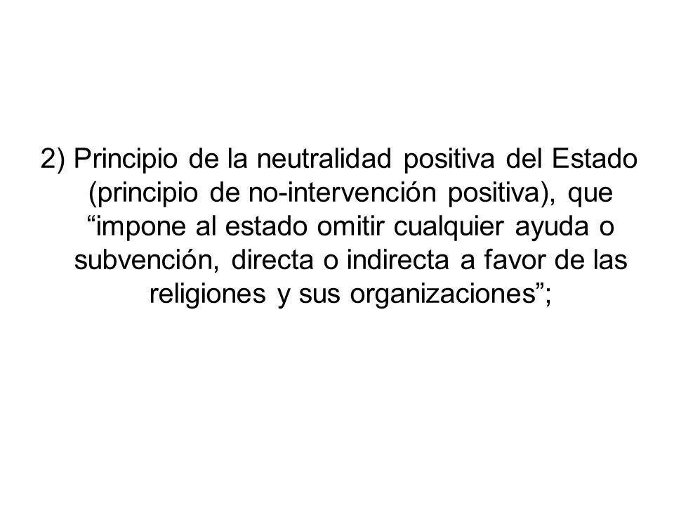 2) Principio de la neutralidad positiva del Estado (principio de no-intervención positiva), que impone al estado omitir cualquier ayuda o subvención, directa o indirecta a favor de las religiones y sus organizaciones ;