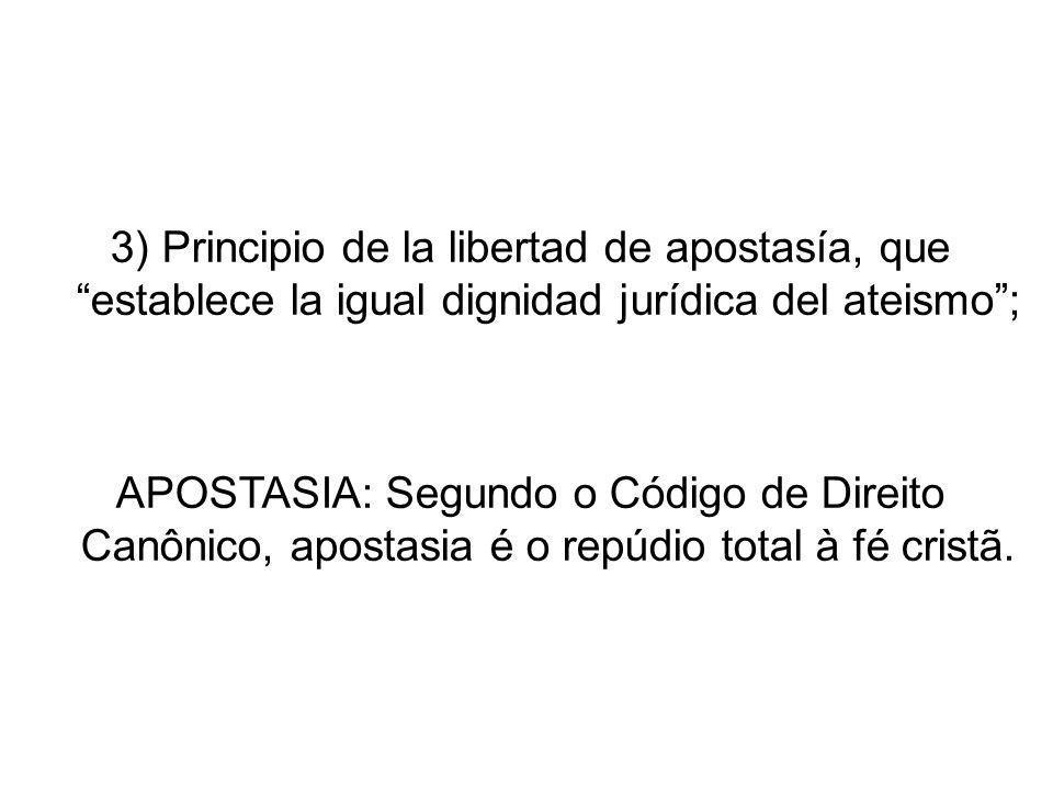 3) Principio de la libertad de apostasía, que establece la igual dignidad jurídica del ateismo ;