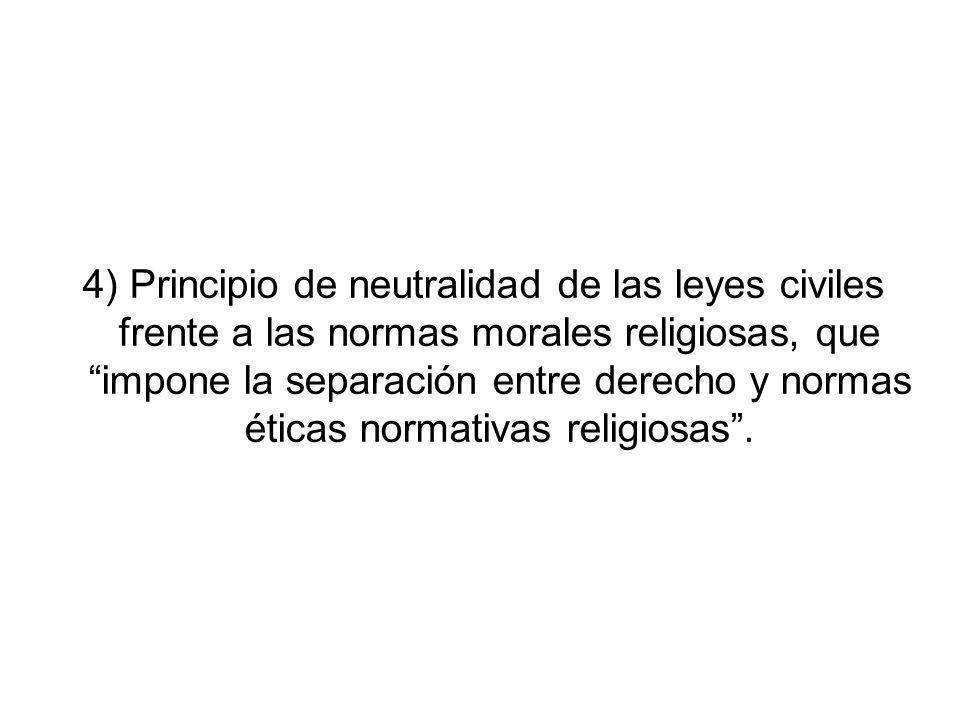 4) Principio de neutralidad de las leyes civiles frente a las normas morales religiosas, que impone la separación entre derecho y normas éticas normativas religiosas .
