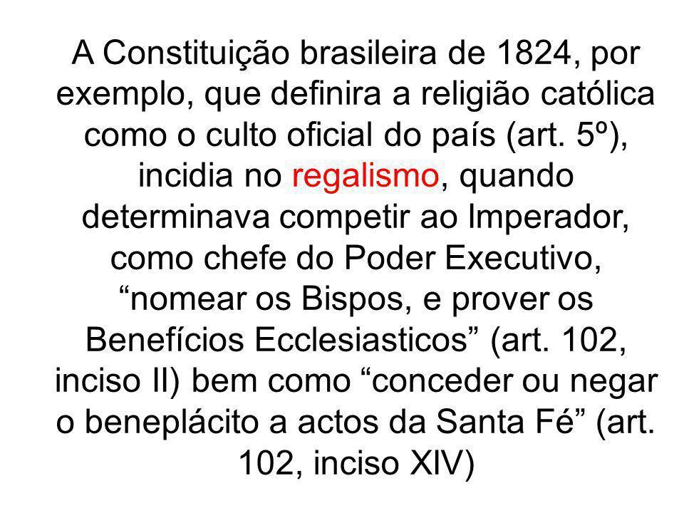 A Constituição brasileira de 1824, por exemplo, que definira a religião católica como o culto oficial do país (art. 5º), incidia no regalismo, quando determinava competir ao Imperador, como chefe do Poder Executivo, nomear os Bispos, e prover os Benefícios Ecclesiasticos (art. 102, inciso II) bem como conceder ou negar o beneplácito a actos da Santa Fé (art. 102, inciso XIV)