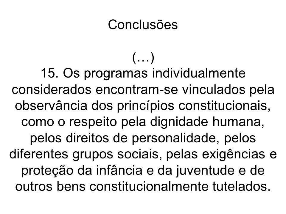 Conclusões (…) 15. Os programas individualmente considerados encontram-se vinculados pela observância dos princípios constitucionais, como o respeito pela dignidade humana, pelos direitos de personalidade, pelos diferentes grupos sociais, pelas exigências e proteção da infância e da juventude e de outros bens constitucionalmente tutelados.