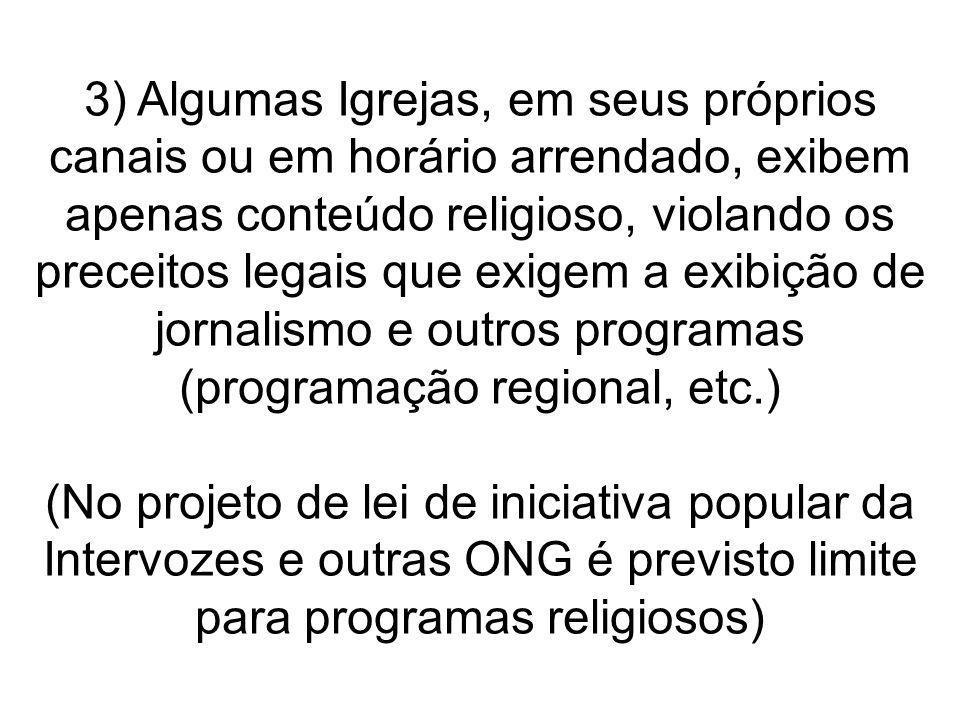 3) Algumas Igrejas, em seus próprios canais ou em horário arrendado, exibem apenas conteúdo religioso, violando os preceitos legais que exigem a exibição de jornalismo e outros programas (programação regional, etc.)