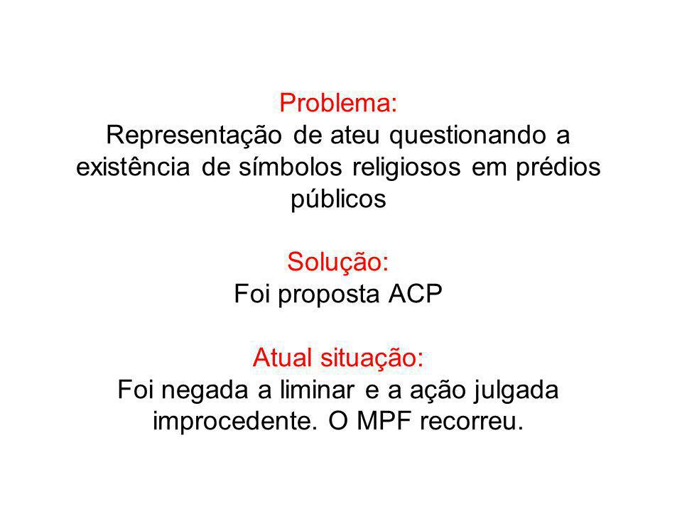 Problema: Representação de ateu questionando a existência de símbolos religiosos em prédios públicos Solução: Foi proposta ACP Atual situação: Foi negada a liminar e a ação julgada improcedente.