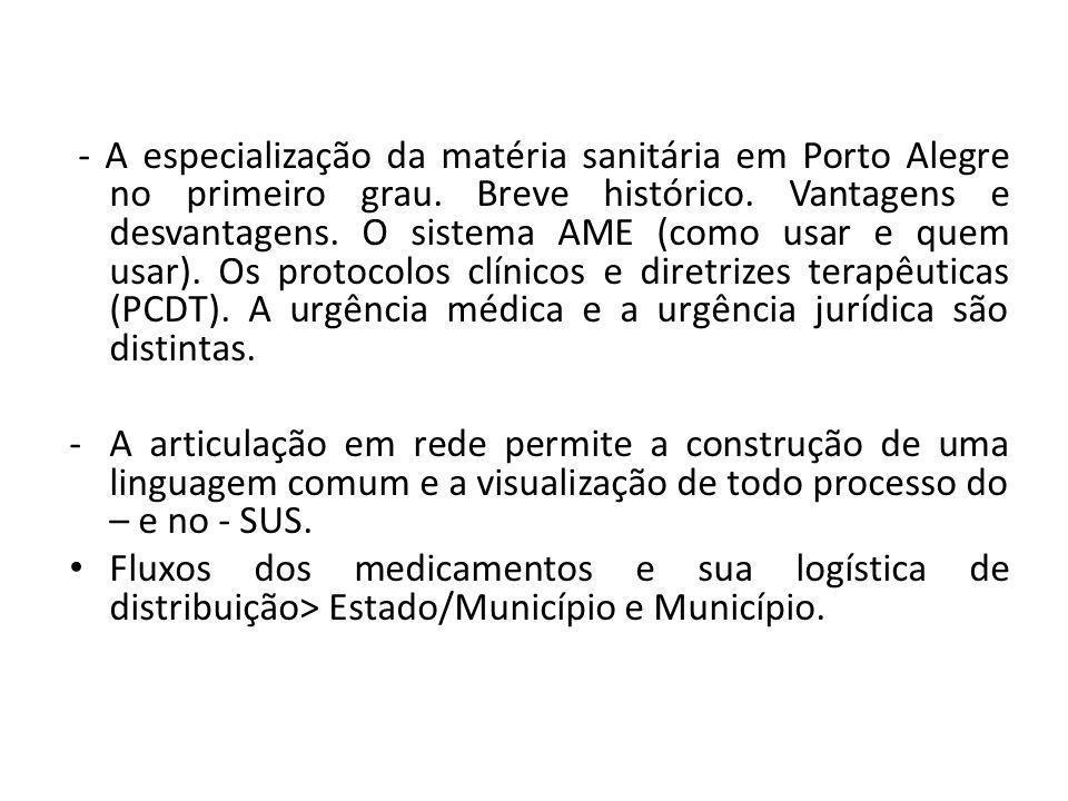 - A especialização da matéria sanitária em Porto Alegre no primeiro grau. Breve histórico. Vantagens e desvantagens. O sistema AME (como usar e quem usar). Os protocolos clínicos e diretrizes terapêuticas (PCDT). A urgência médica e a urgência jurídica são distintas.