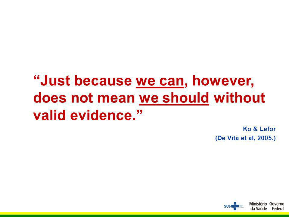 Just because we can, however, does not mean we should without valid evidence.