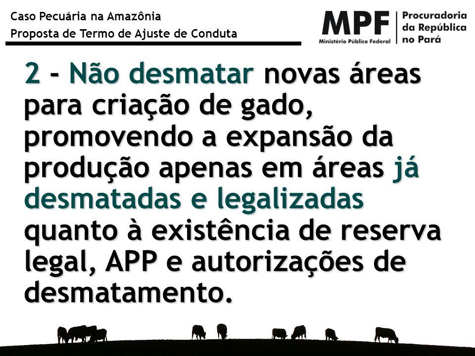 2 - Não desmatar novas áreas para criação de gado, promovendo a expansão da produção apenas em áreas já desmatadas e legalizadas quanto à existência de reserva legal, APP e autorizações de desmatamento.