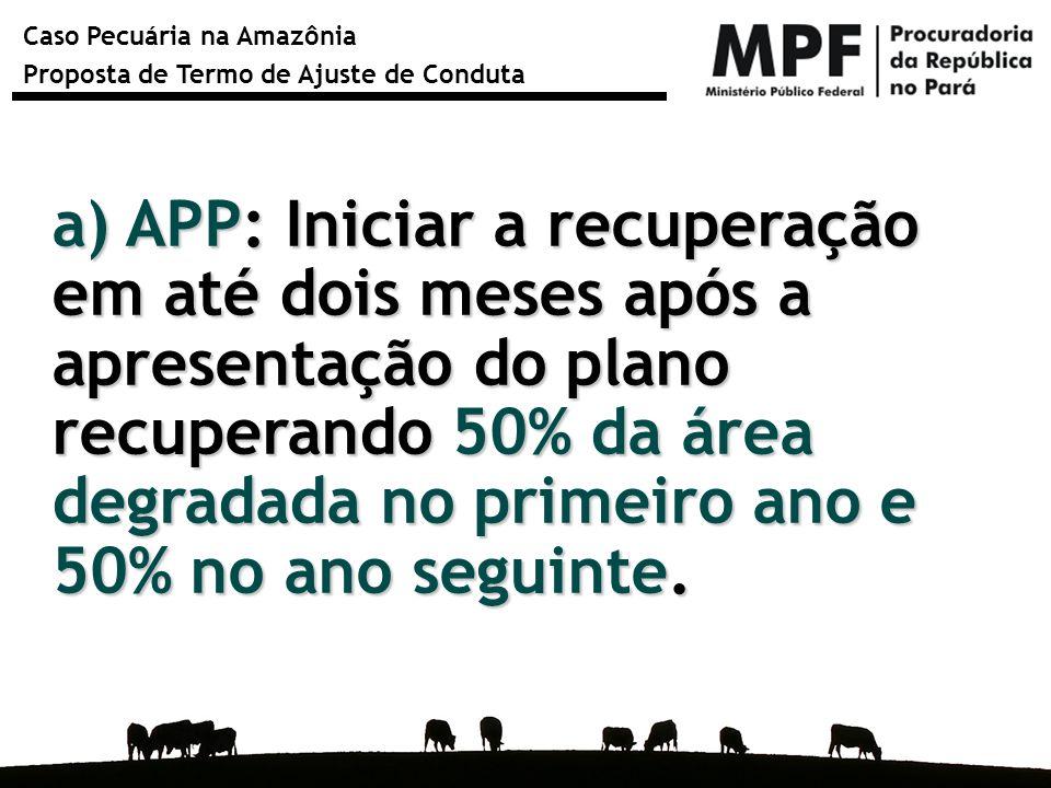 a) APP: Iniciar a recuperação em até dois meses após a apresentação do plano recuperando 50% da área degradada no primeiro ano e 50% no ano seguinte.