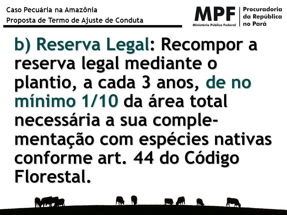 b) Reserva Legal: Recompor a reserva legal mediante o plantio, a cada 3 anos, de no mínimo 1/10 da área total necessária a sua comple- mentação com espécies nativas conforme art.
